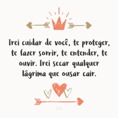 Frase de Amor - Irei cuidar de você, te proteger, te fazer sorrir, te entender, te ouvir. Irei secar qualquer lágrima que ousar cair. Desviarei todo mal de seu pensamento. Estarei contigo a todo momento.
