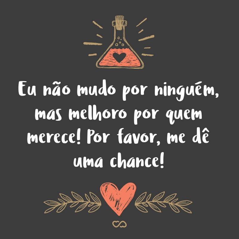 Frase de Amor - Eu não mudo por ninguém, mas melhoro por quem merece! Por favor, me dê uma chance!