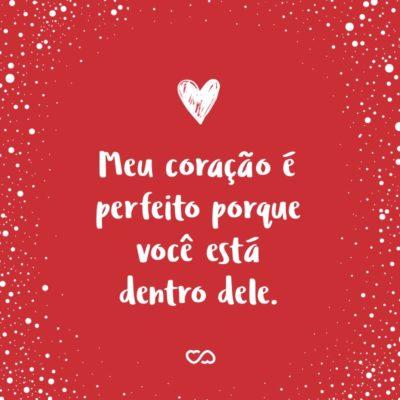 Frase de Amor - Meu coração é perfeito porque você está dentro dele.