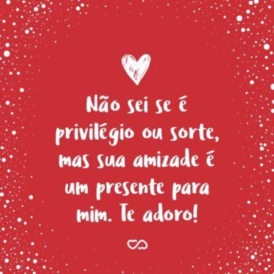 Frase de Amor - Não sei se é privilégio ou sorte, mas sua amizade é um presente para mim. Te adoro!