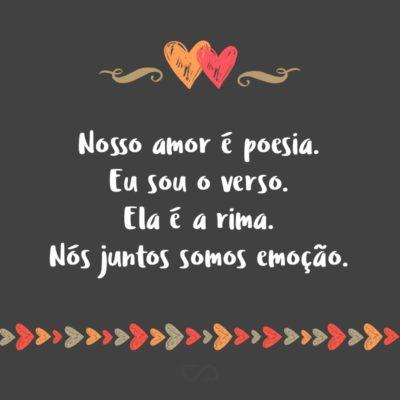 Frase de Amor - Nosso amor é poesia. Eu sou o verso. Ela é a rima. Nós juntos somos emoção.