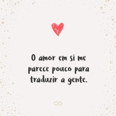 O amor em si me parece pouco para traduzir a gente.