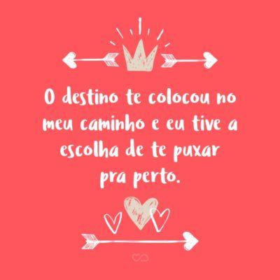 Frase de Amor - O destino te colocou no meu caminho e eu tive a escolha de te puxar pra perto.