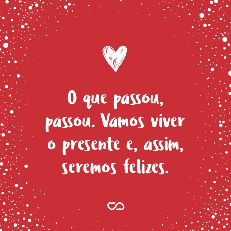 Frase de Amor - O que passou, passou. Vamos viver o presente e, assim, seremos felizes.
