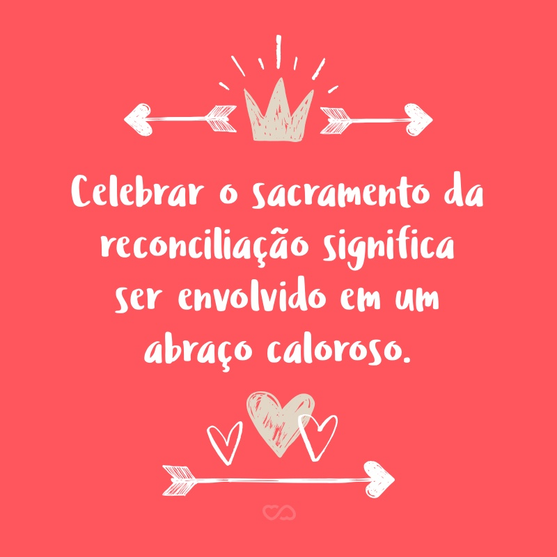 Frase de Amor - Celebrar o sacramento da reconciliação significa ser envolvido em um abraço caloroso.