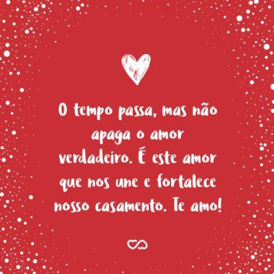 Frase de Amor - O tempo passa, mas não apaga o amor verdadeiro. É este amor que nos une e fortalece nosso casamento. Te amo!