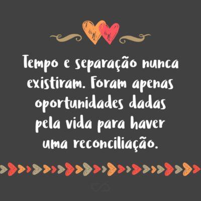 Frase de Amor - Tempo e separação nunca existiram. Foram apenas oportunidades dadas pela vida para haver uma reconciliação.