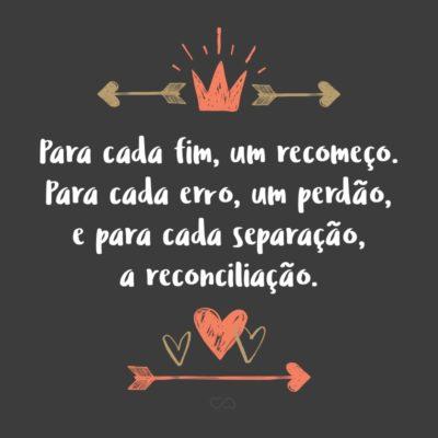 Frase de Amor - Para cada fim, um recomeço. Para cada erro, um perdão, e para cada separação, a reconciliação.