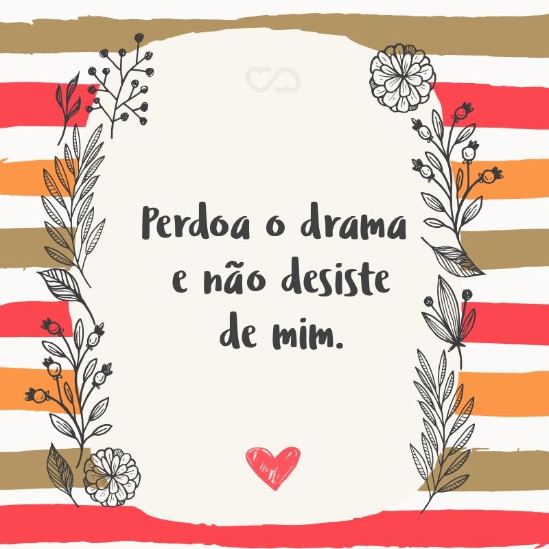 Frase de Amor - Perdoa o drama e não desiste de mim.