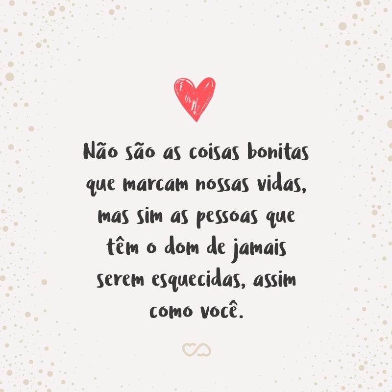Frase de Amor - Não são as coisas bonitas que marcam nossas vidas, mas sim as pessoas que têm o dom de jamais serem esquecidas, assim como você.