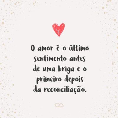 Frase de Amor - O amor é o último sentimento antes de uma briga e o primeiro depois da reconciliação.