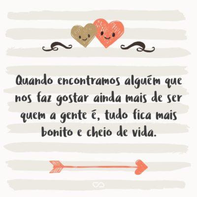 Frase de Amor - Quando encontramos alguém que nos faz gostar ainda mais de ser quem a gente é, tudo fica mais bonito e cheio de vida.