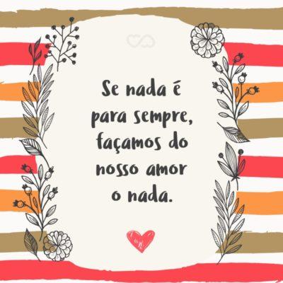 Frase de Amor - Se nada é para sempre, façamos do nosso amor o nada.