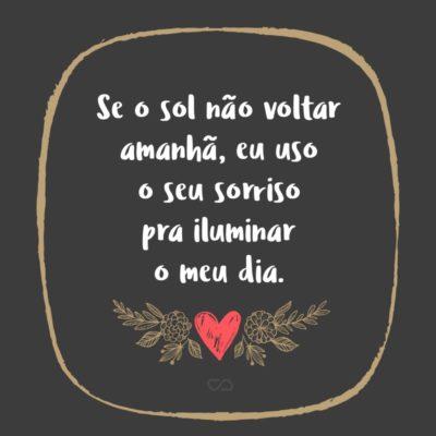 Frase de Amor - Se o sol não voltar amanhã, eu uso o seu sorriso pra iluminar o meu dia.