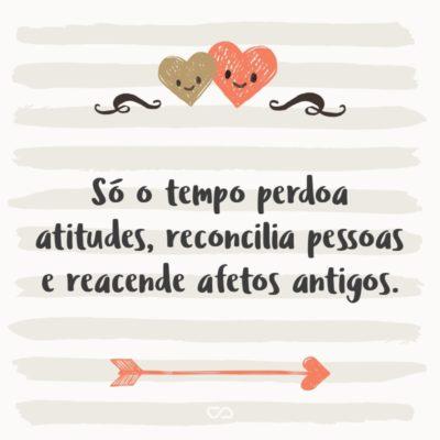 Frase de Amor - Só o tempo perdoa atitudes, reconcilia pessoas e reacende afetos antigos.