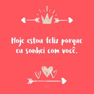 Frase de Amor - Hoje estou feliz porque eu sonhei com você.