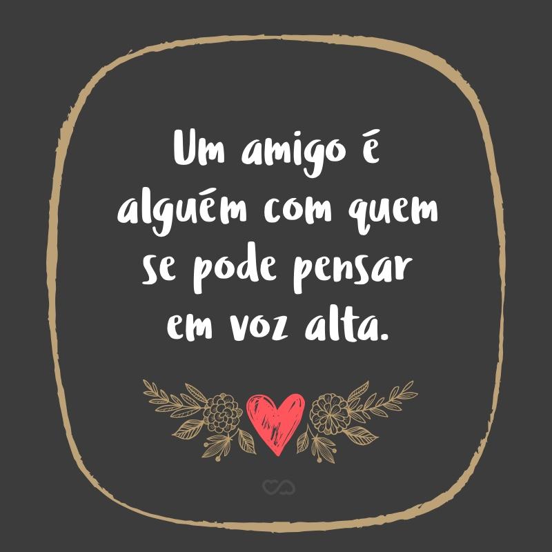 Frase de Amor - Um amigo é alguém com quem se pode pensar em voz alta.