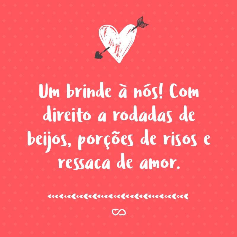 Frase de Amor - Um brinde à nós! Com direito a rodadas de beijos, porções de risos e ressaca de amor.