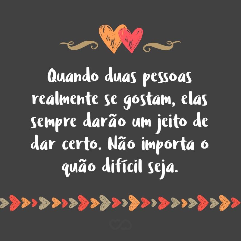 Frase de Amor - Quando duas pessoas realmente se gostam, elas sempre darão um jeito de dar certo. Não importa o quão difícil seja.