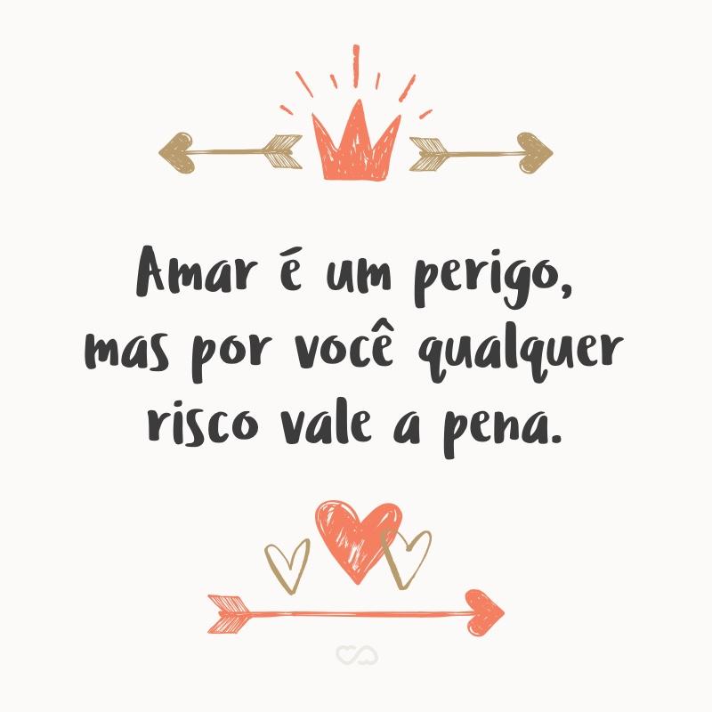 Frase de Amor - Amar é um perigo, mas por você qualquer risco vale a pena.