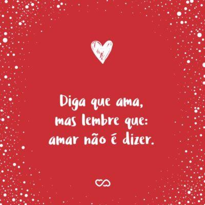 Diga que ama, mas lembre que: amar não é dizer.