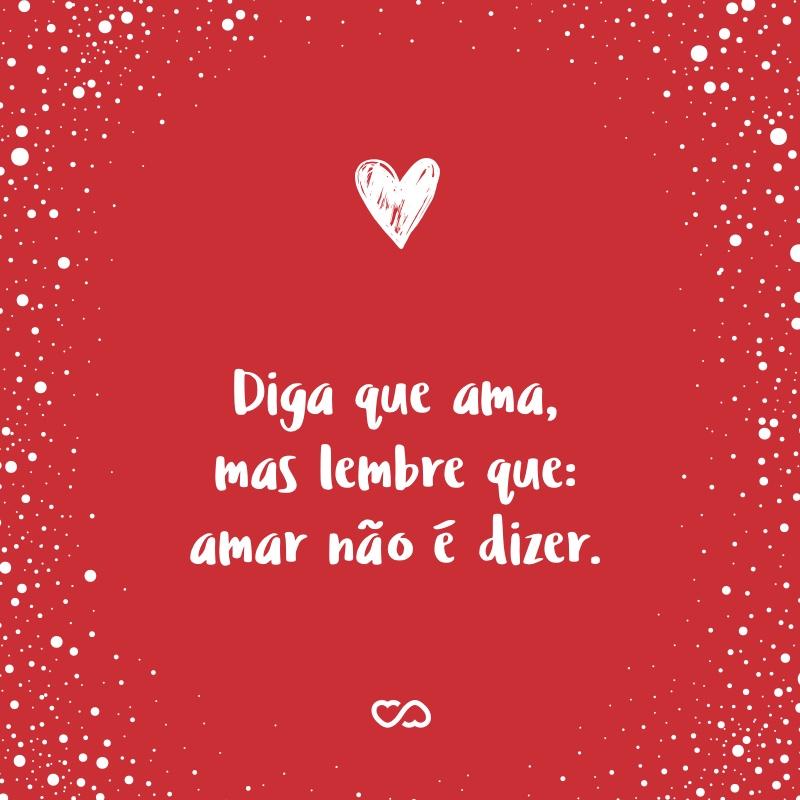 Frase de Amor - Diga que ama, mas lembre que: amar não é dizer.