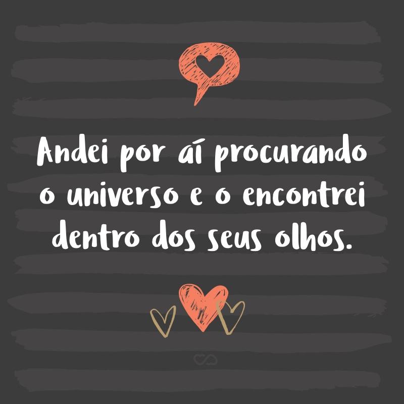 Frase de Amor - Andei por aí procurando o universo e o encontrei dentro dos seus olhos.