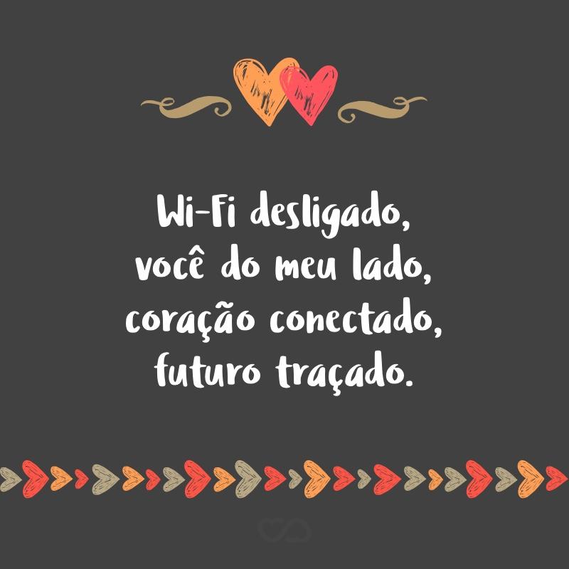 Frase de Amor - Wi-Fi desligado, você do meu lado, coração conectado, futuro traçado.