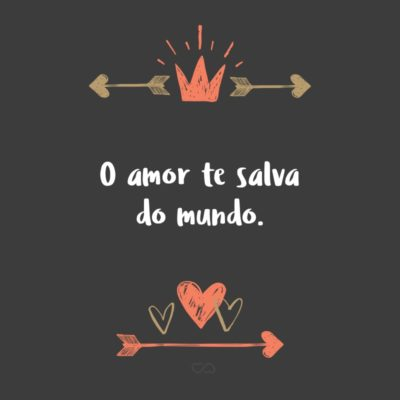 O amor te salva do mundo.