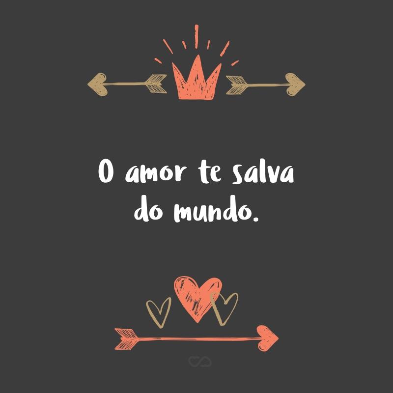 Frase de Amor - O amor te salva do mundo.