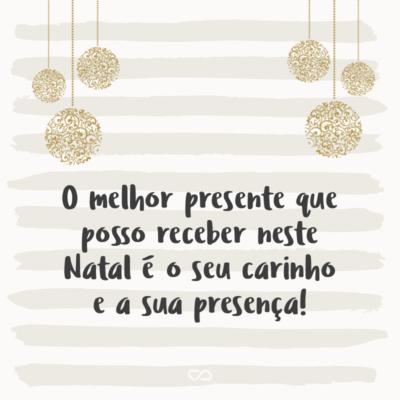 Frase de Amor - O melhor presente que posso receber neste Natal é o seu carinho e a sua presença!
