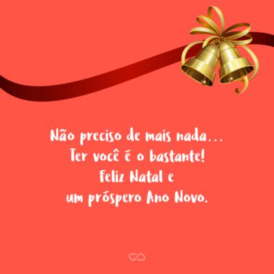 Frase de Amor - Não preciso de mais nada… Ter você é o bastante! Feliz Natal e um próspero Ano Novo.