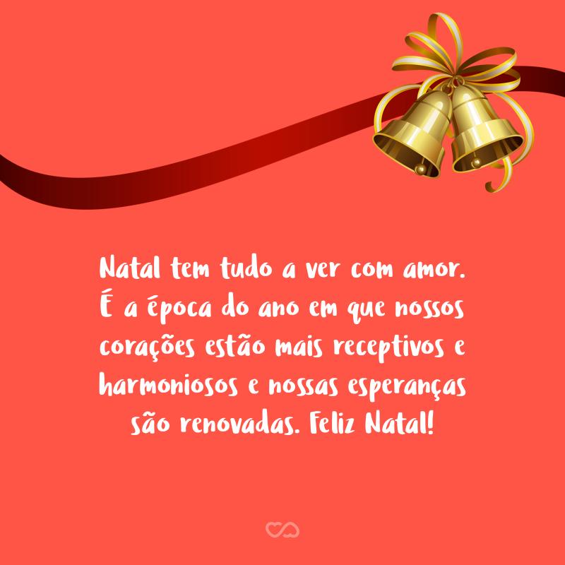Frase de Amor - Natal tem tudo a ver com amor. É a época do ano em que nossos corações estão mais receptivos e harmoniosos e nossas esperanças são renovadas. Feliz Natal!