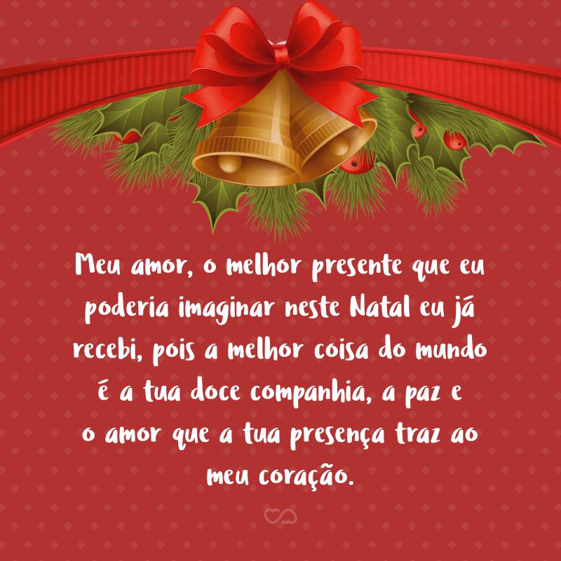 Frase de Amor - Meu amor, o melhor presente que eu poderia imaginar neste Natal eu já recebi, pois a melhor coisa do mundo é a tua doce companhia, a paz e o amor que a tua presença traz ao meu coração.
