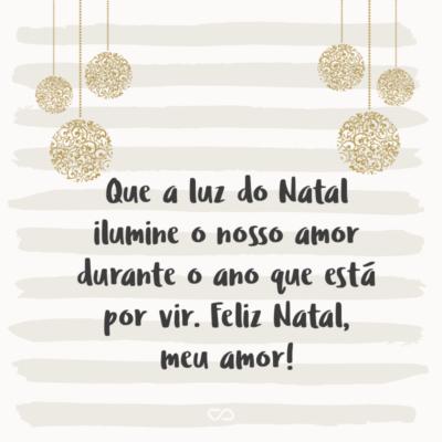 Frase de Amor - Que a luz do Natal ilumine o nosso amor durante o ano que está por vir. Feliz Natal, meu amor!