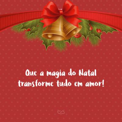 Frase de Amor - Que a magia do Natal transforme tudo em amor!