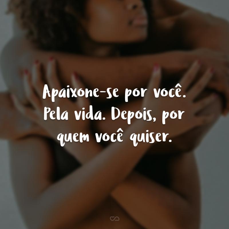 Apaixone-se por você. Pela vida. Depois, por quem você quiser.