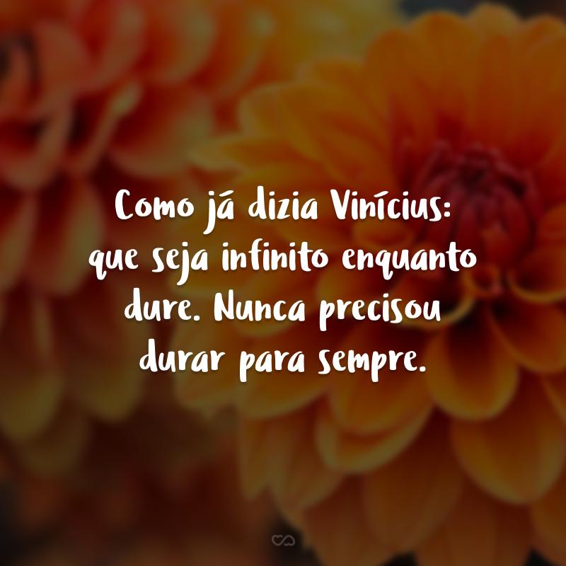Como já dizia Vinícius: que seja infinito enquanto dure. Nunca precisou durar para sempre.