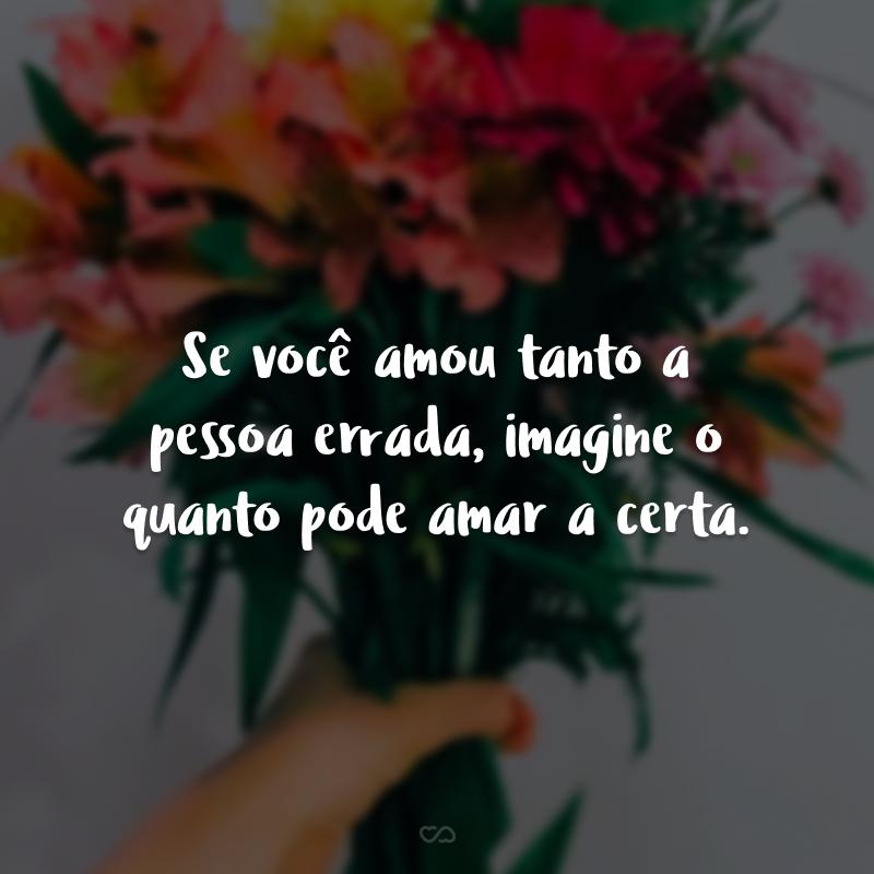 Se você amou tanto a pessoa errada, imagine o quanto pode amar a certa.