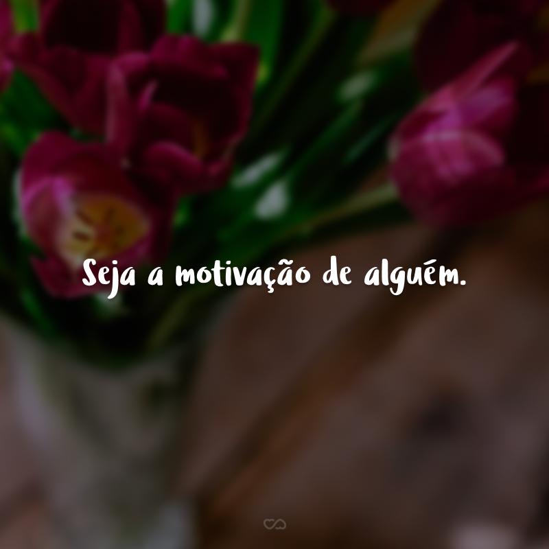 Seja a motivação de alguém.