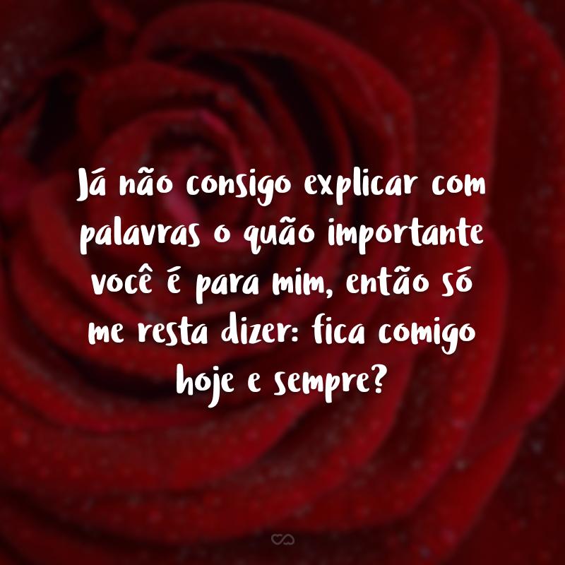 Já não consigo explicar com palavras o quão importante você é para mim, então só me resta dizer: fica comigo hoje e sempre?