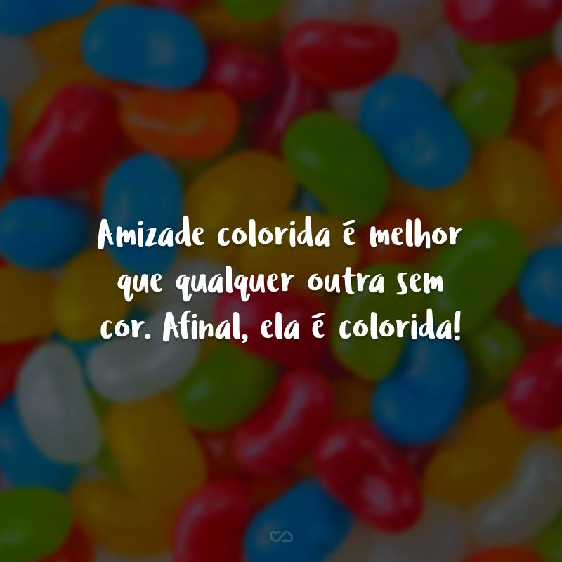 Amizade colorida é melhor que qualquer outra sem cor. Afinal, ela é colorida!