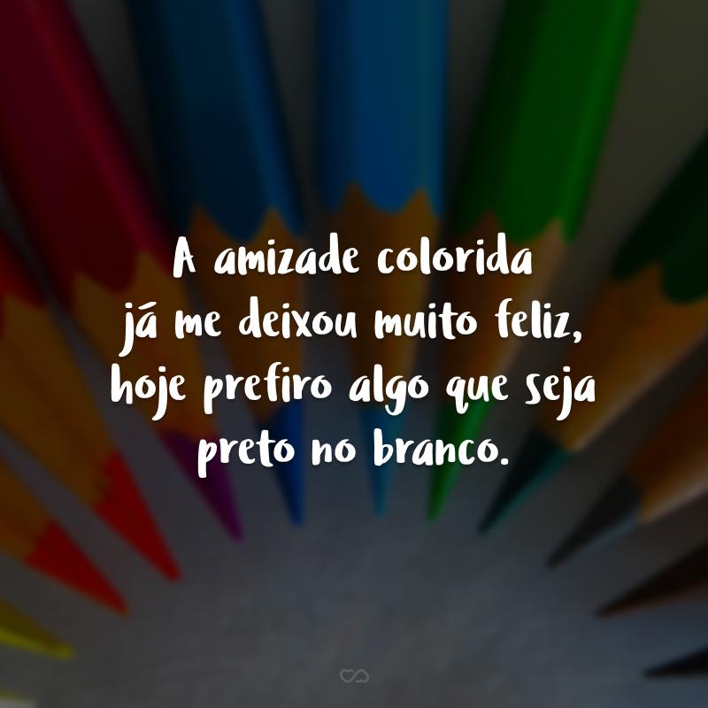 A amizade colorida já me deixou muito feliz, hoje prefiro algo que seja preto no branco.