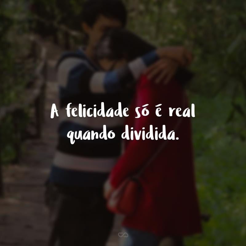 A felicidade só é real quando dividida.