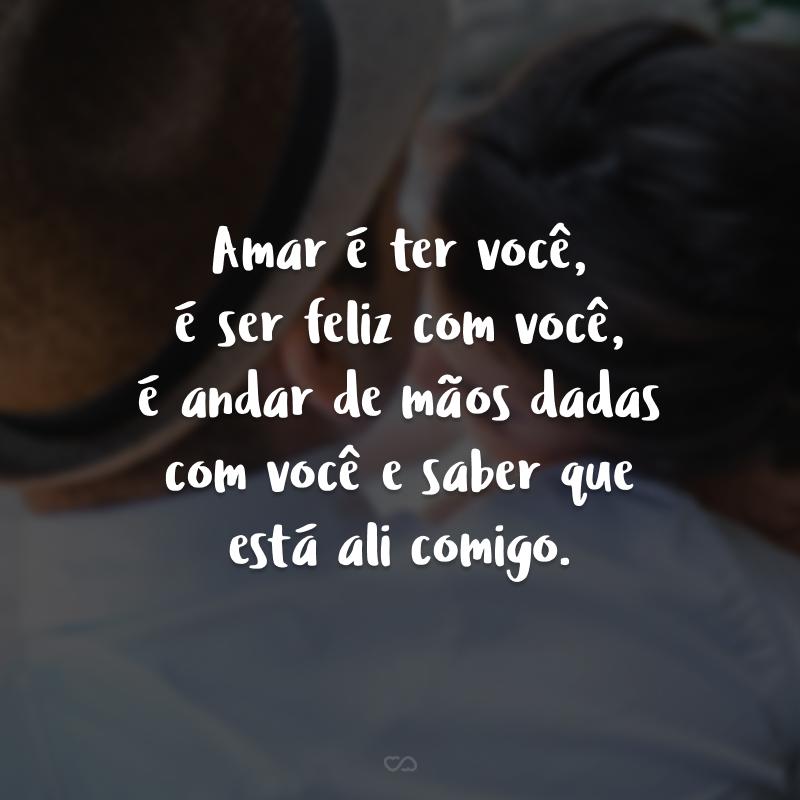 Amar é ter você, é ser feliz com você, é andar de mãos dadas com você e saber que está ali comigo.
