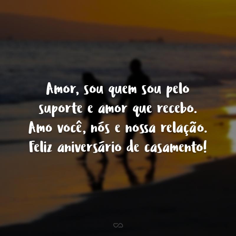 Amor, sou quem sou pelo suporte e amor que recebo. Amo você, nós e nossa relação. Feliz aniversário de casamento!