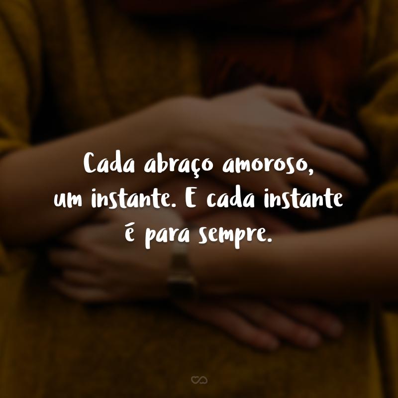 Cada abraço amoroso, um instante. E cada instante é para sempre.