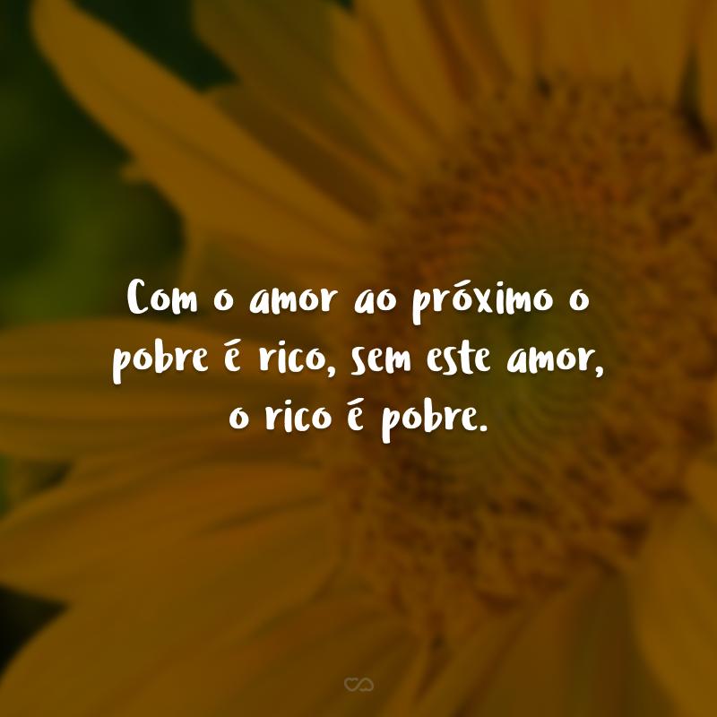 Com o amor ao próximo o pobre é rico, sem este amor, o rico é pobre.