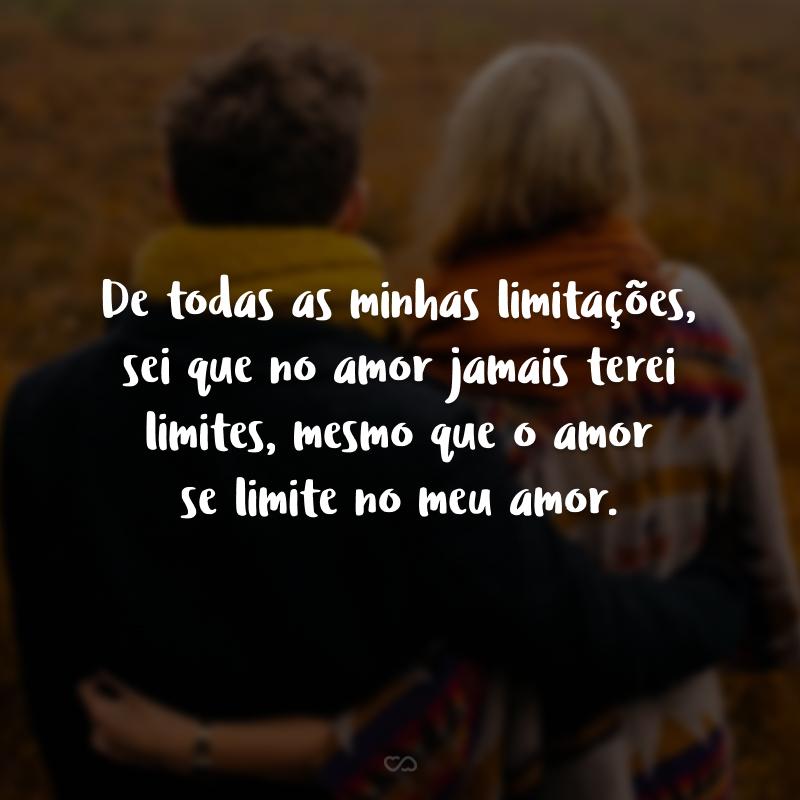 De todas as minhas limitações, sei que no amor jamais terei limites, mesmo que o amor se limite no meu amor.