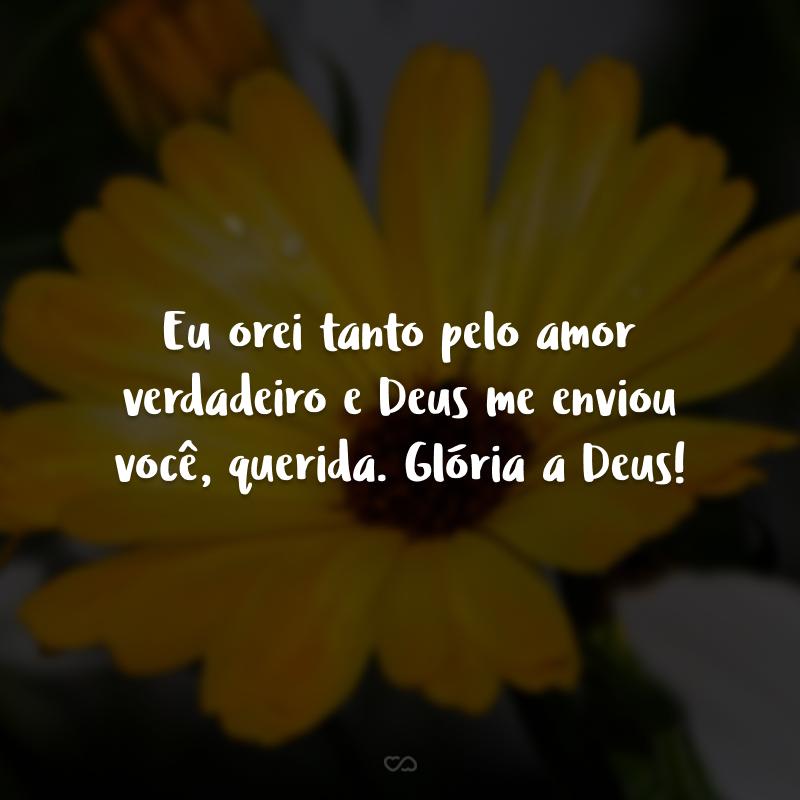 Eu orei tanto pelo amor verdadeiro e Deus me enviou você, querida. Glória a Deus!